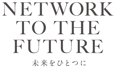 NETWORK TO THE FUTURE - 未来をひとつに -